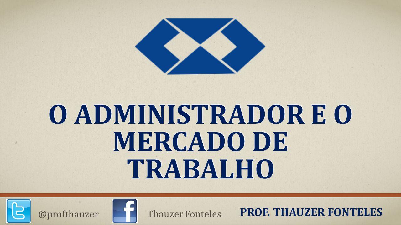 O ADMINISTRADOR E O MERCADO DE TRABALHO PROF. THAUZER FONTELES @profthauzer Thauzer Fonteles