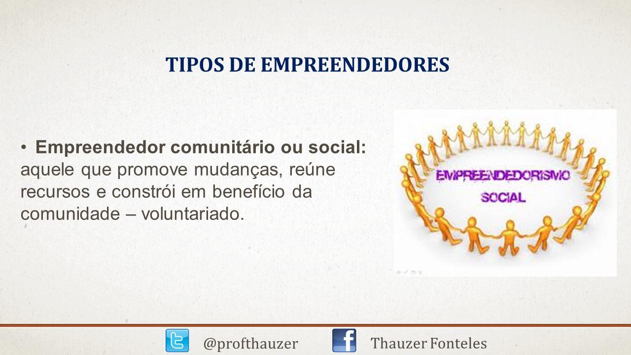 TIPOS DE EMPREENDEDORES @profthauzer Thauzer Fonteles Empreendedor comunitário ou social: aquele que promove mudanças, reúne recursos e constrói em be