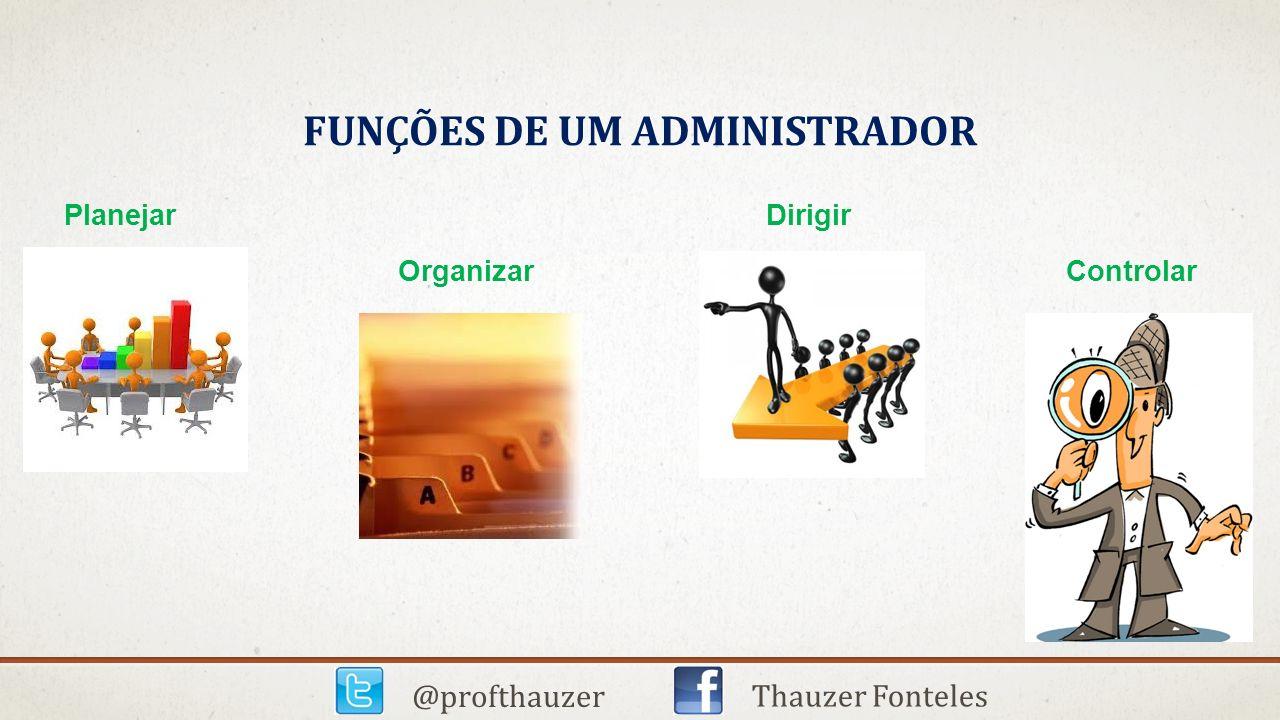 FUNÇÕES DE UM ADMINISTRADOR Planejar Dirigir Organizar Controlar @profthauzer Thauzer Fonteles