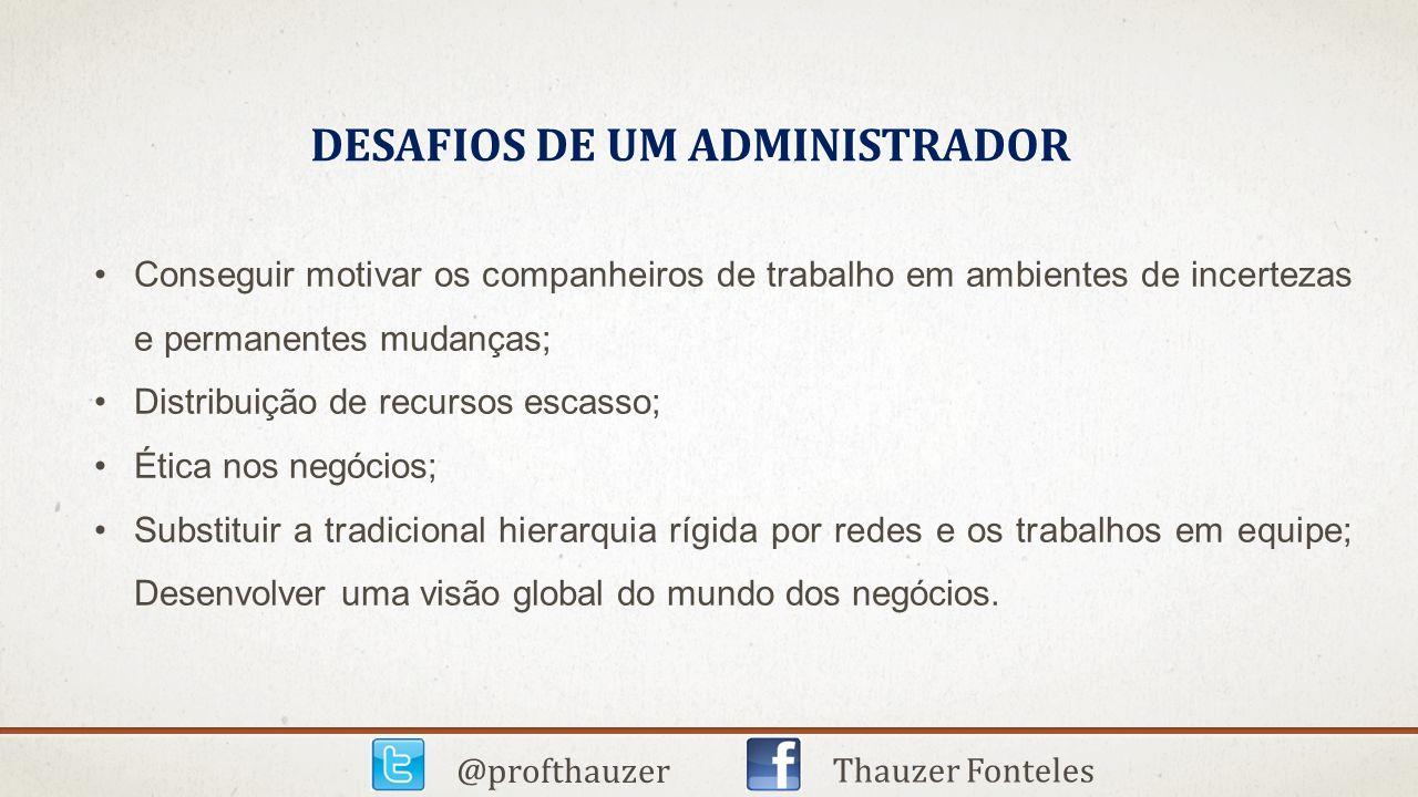 DESAFIOS DE UM ADMINISTRADOR @profthauzer Thauzer Fonteles Conseguir motivar os companheiros de trabalho em ambientes de incertezas e permanentes muda