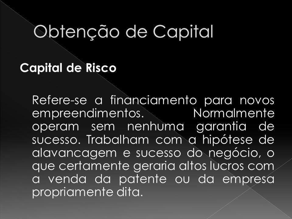 Capital de Risco Refere-se a financiamento para novos empreendimentos. Normalmente operam sem nenhuma garantia de sucesso. Trabalham com a hipótese de
