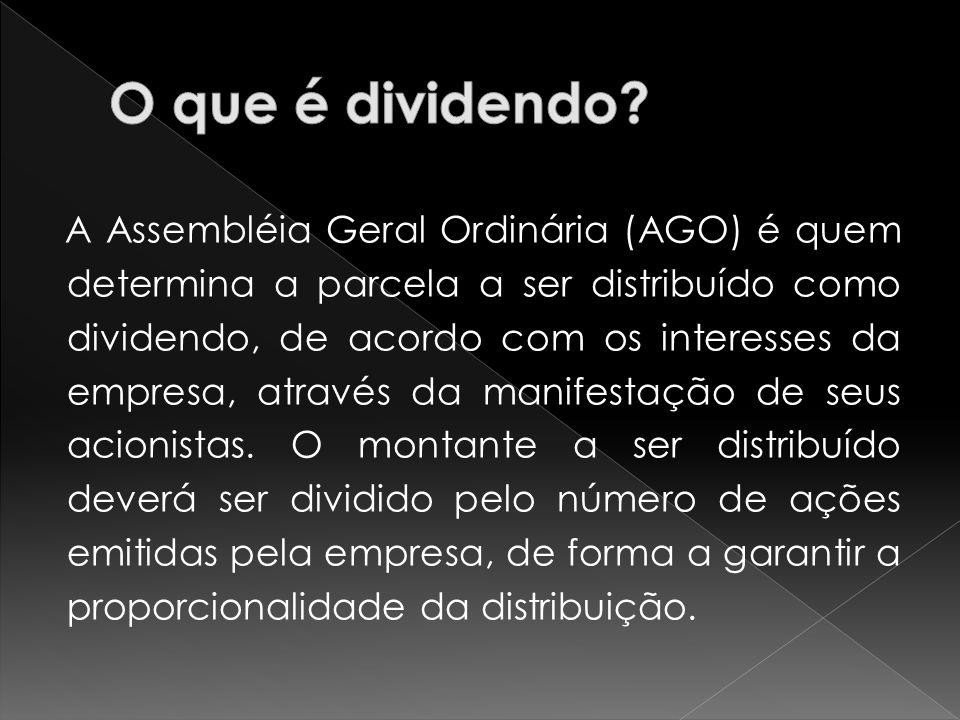 A Assembléia Geral Ordinária (AGO) é quem determina a parcela a ser distribuído como dividendo, de acordo com os interesses da empresa, através da man