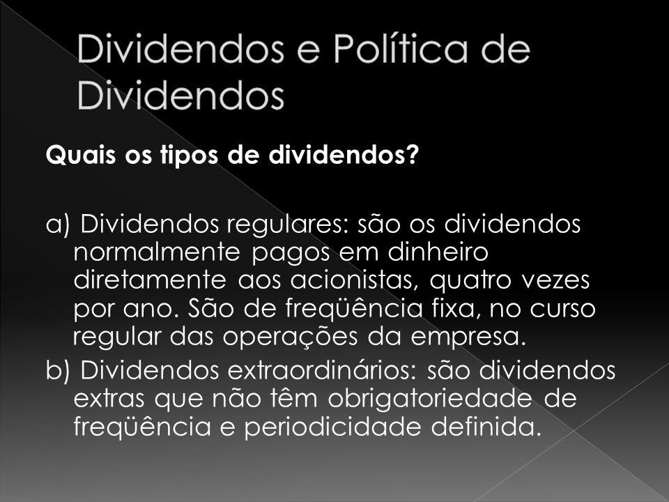 Quais os tipos de dividendos? a) Dividendos regulares: são os dividendos normalmente pagos em dinheiro diretamente aos acionistas, quatro vezes por an