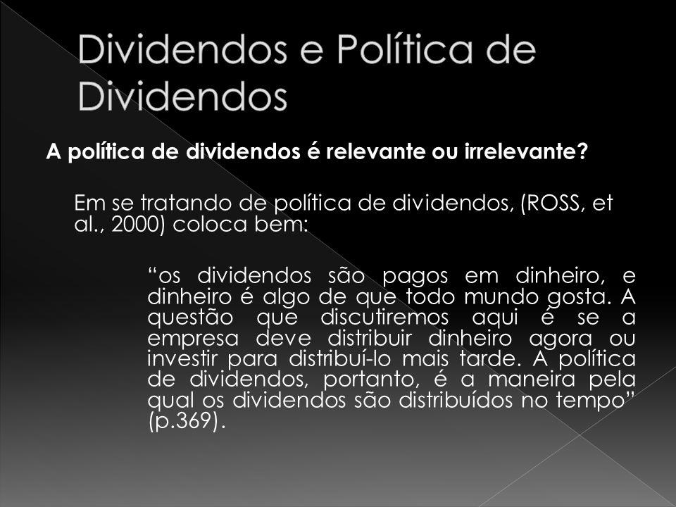 A política de dividendos é relevante ou irrelevante? Em se tratando de política de dividendos, (ROSS, et al., 2000) coloca bem: os dividendos são pago