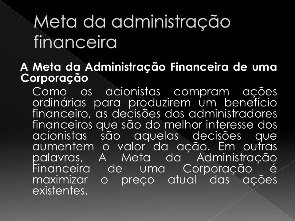 A Meta da Administração Financeira de uma Corporação Como os acionistas compram ações ordinárias para produzirem um benefício financeiro, as decisões