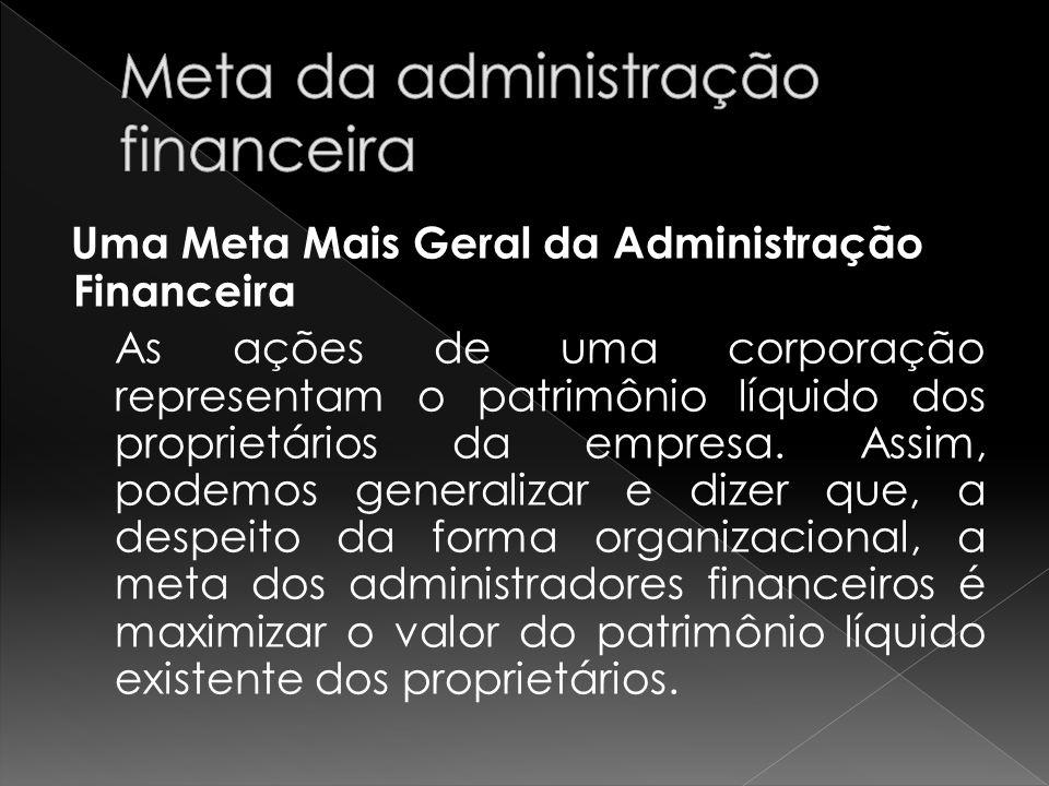 Uma Meta Mais Geral da Administração Financeira As ações de uma corporação representam o patrimônio líquido dos proprietários da empresa. Assim, podem