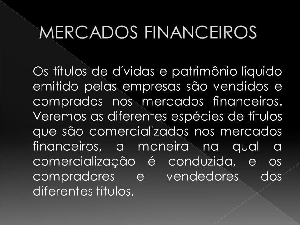Os títulos de dívidas e patrimônio líquido emitido pelas empresas são vendidos e comprados nos mercados financeiros. Veremos as diferentes espécies de