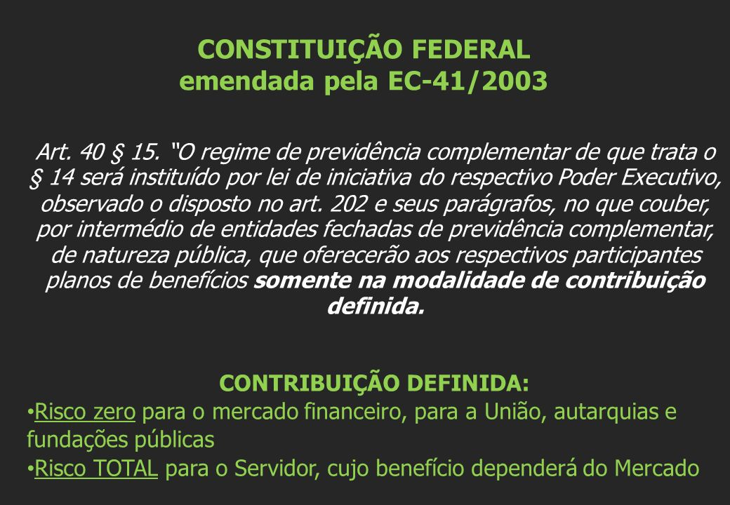 CONSTITUIÇÃO FEDERAL emendada pela EC-41/2003 Art. 40 § 15. O regime de previdência complementar de que trata o § 14 será instituído por lei de inicia