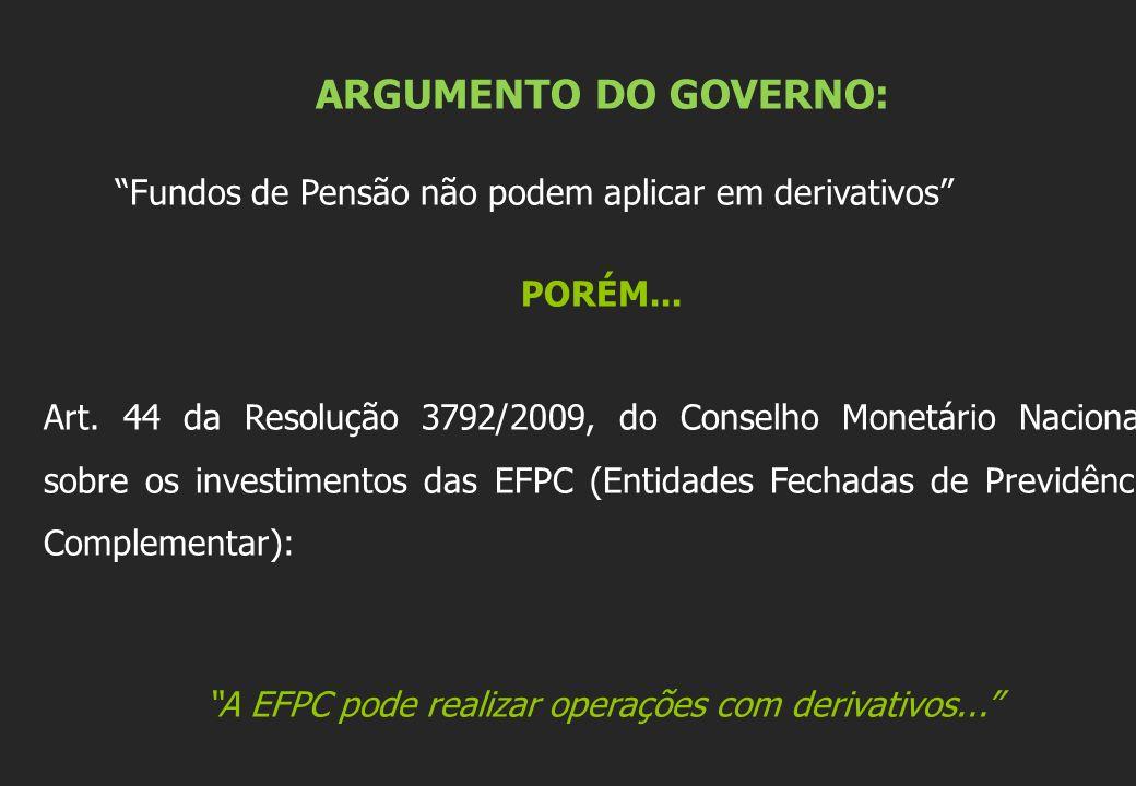 ARGUMENTO DO GOVERNO: Fundos de Pensão não podem aplicar em derivativos PORÉM... Art. 44 da Resolução 3792/2009, do Conselho Monetário Nacional, sobre