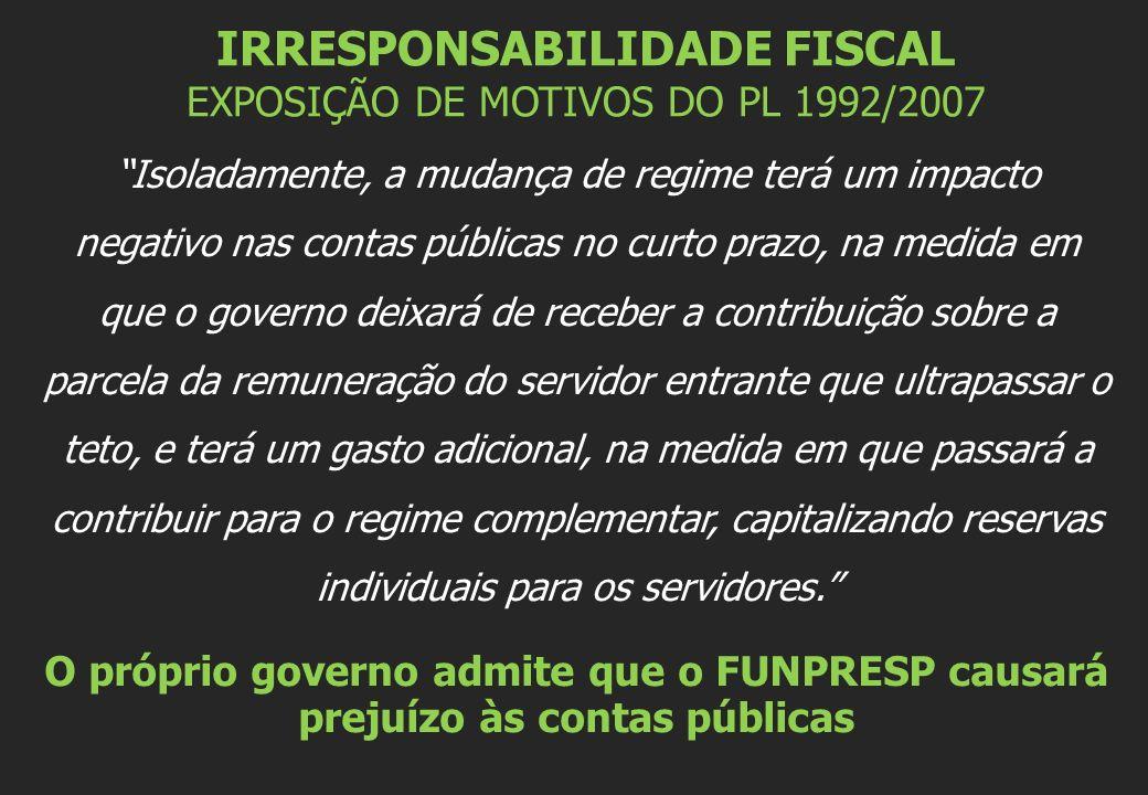 IRRESPONSABILIDADE FISCAL EXPOSIÇÃO DE MOTIVOS DO PL 1992/2007 Isoladamente, a mudança de regime terá um impacto negativo nas contas públicas no curto