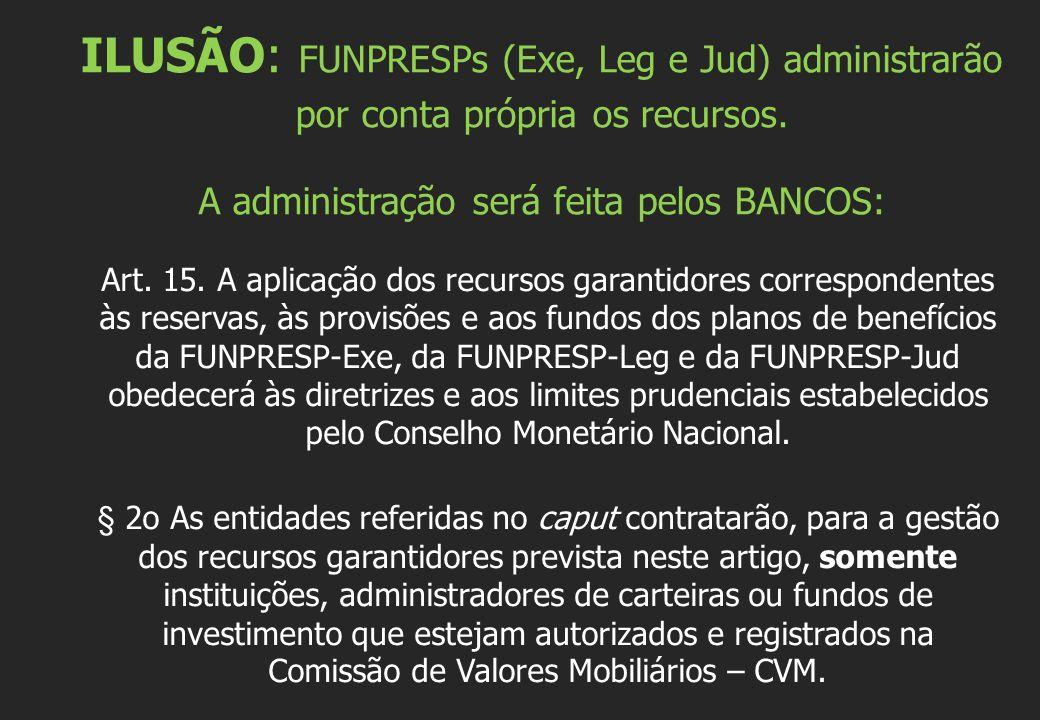 ILUSÃO: FUNPRESPs (Exe, Leg e Jud) administrarão por conta própria os recursos. A administração será feita pelos BANCOS: Art. 15. A aplicação dos recu