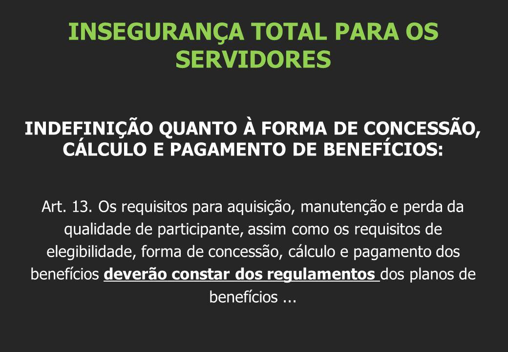 INSEGURANÇA TOTAL PARA OS SERVIDORES INDEFINIÇÃO QUANTO À FORMA DE CONCESSÃO, CÁLCULO E PAGAMENTO DE BENEFÍCIOS: Art. 13. Os requisitos para aquisição