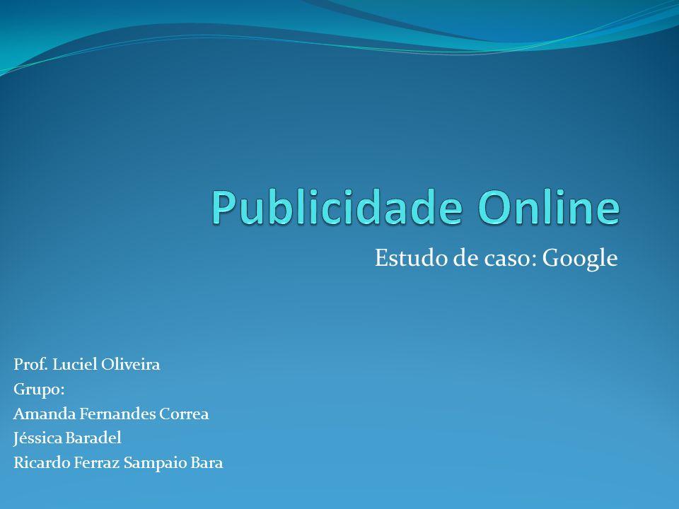 Estudo de caso: Google Prof. Luciel Oliveira Grupo: Amanda Fernandes Correa Jéssica Baradel Ricardo Ferraz Sampaio Bara