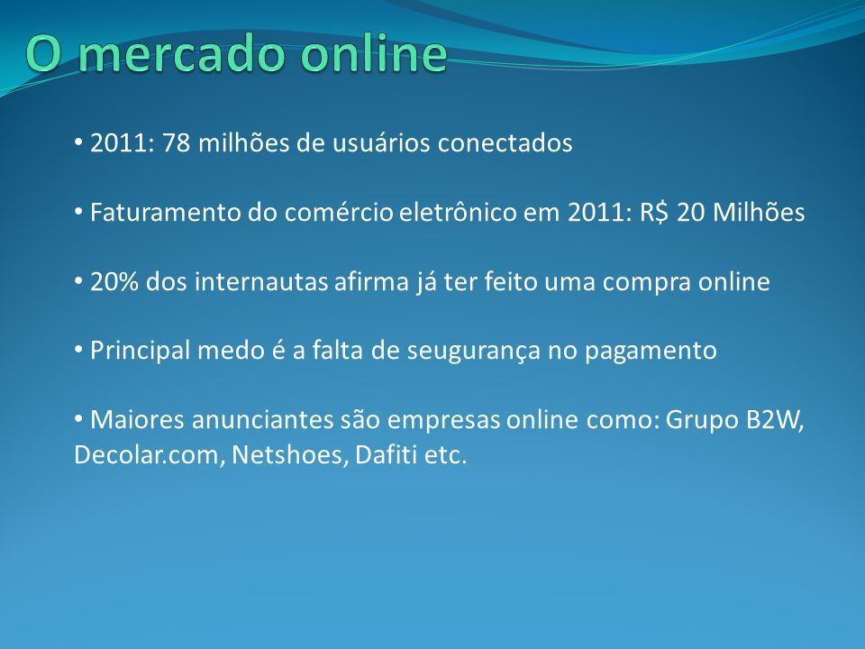 2011: 78 milhões de usuários conectados Faturamento do comércio eletrônico em 2011: R$ 20 Milhões 20% dos internautas afirma já ter feito uma compra o
