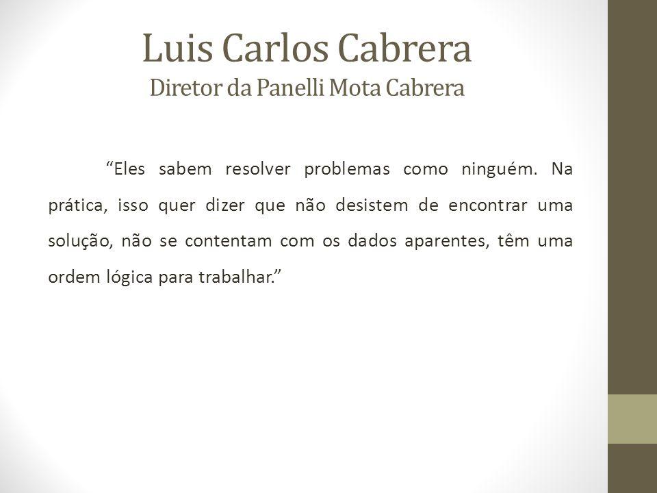 Luis Carlos Cabrera Diretor da Panelli Mota Cabrera Eles sabem resolver problemas como ninguém.