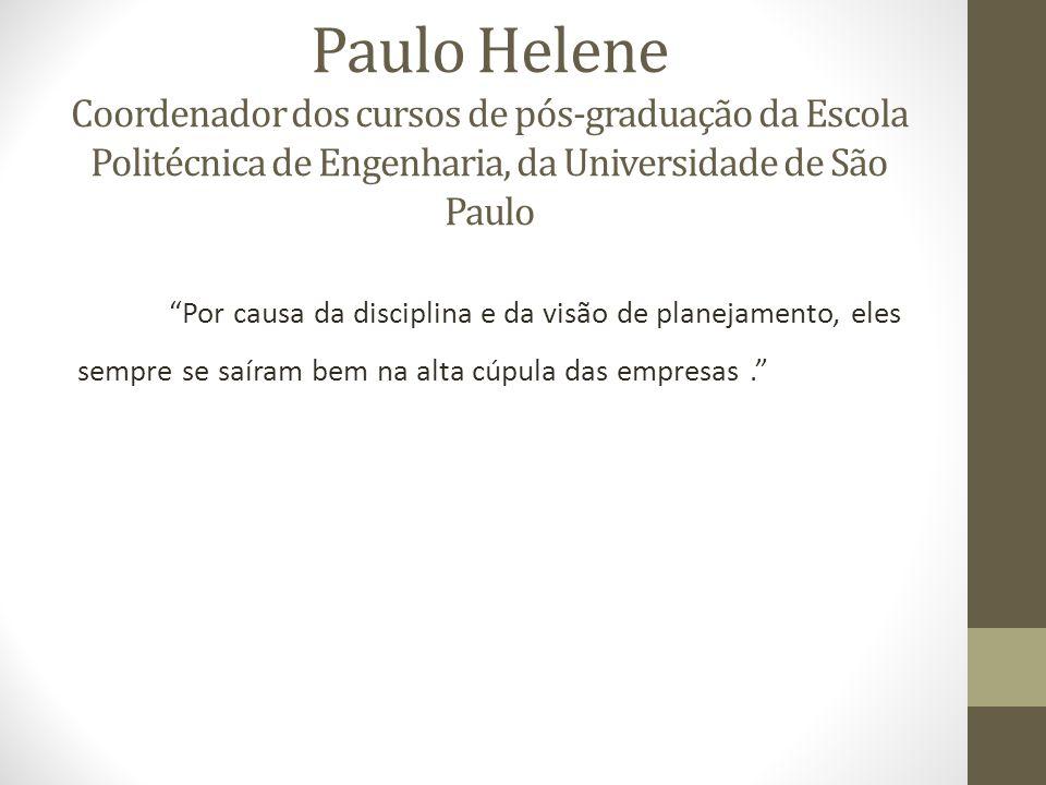 Paulo Helene Coordenador dos cursos de pós-graduação da Escola Politécnica de Engenharia, da Universidade de São Paulo Por causa da disciplina e da visão de planejamento, eles sempre se saíram bem na alta cúpula das empresas.