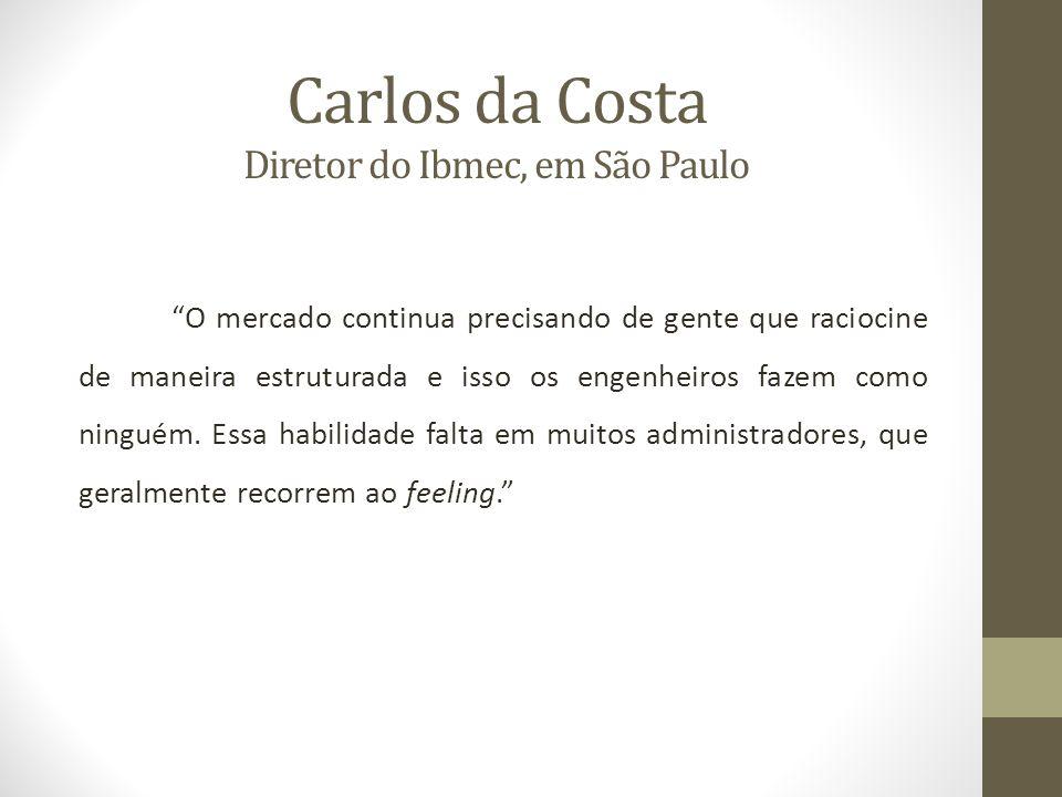 Carlos da Costa Diretor do Ibmec, em São Paulo O mercado continua precisando de gente que raciocine de maneira estruturada e isso os engenheiros fazem como ninguém.