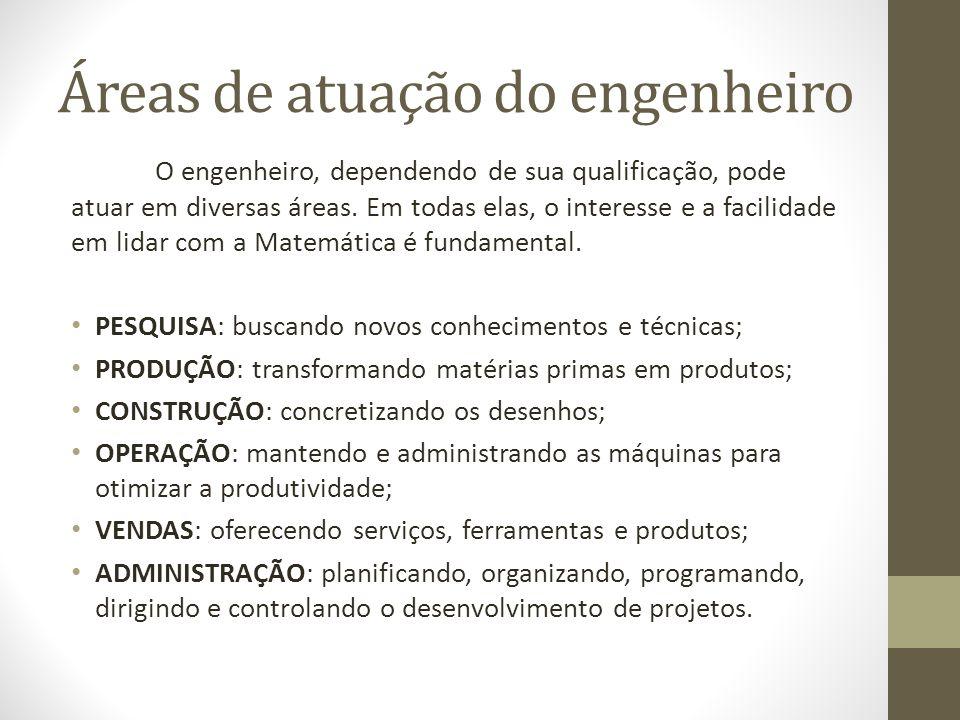 Áreas de atuação do engenheiro O engenheiro, dependendo de sua qualificação, pode atuar em diversas áreas.