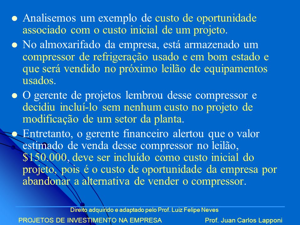 Direito adquirido e adaptado pelo Prof. Luiz Felipe Neves PROJETOS DE INVESTIMENTO NA EMPRESAProf. Juan Carlos Lapponi Analisemos um exemplo de custo