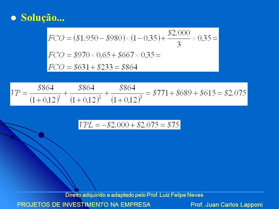 Direito adquirido e adaptado pelo Prof. Luiz Felipe Neves PROJETOS DE INVESTIMENTO NA EMPRESAProf. Juan Carlos Lapponi Solução...