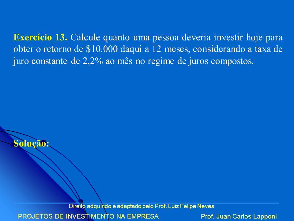 Direito adquirido e adaptado pelo Prof. Luiz Felipe Neves PROJETOS DE INVESTIMENTO NA EMPRESAProf. Juan Carlos Lapponi Exercício 13. Calcule quanto um