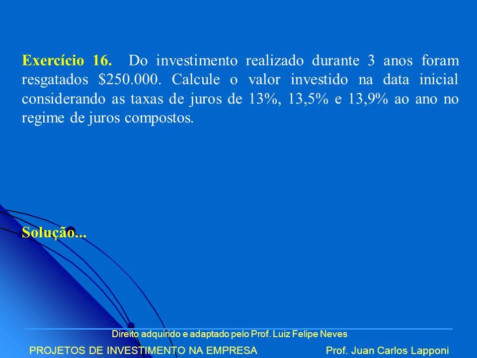 Direito adquirido e adaptado pelo Prof. Luiz Felipe Neves PROJETOS DE INVESTIMENTO NA EMPRESAProf. Juan Carlos Lapponi Exercício 16. Do investimento r