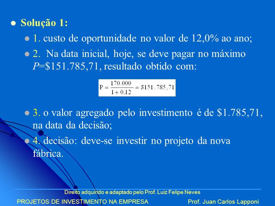 Direito adquirido e adaptado pelo Prof. Luiz Felipe Neves PROJETOS DE INVESTIMENTO NA EMPRESAProf. Juan Carlos Lapponi Solução 1: 1. custo de oportuni