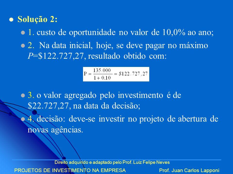 Direito adquirido e adaptado pelo Prof. Luiz Felipe Neves PROJETOS DE INVESTIMENTO NA EMPRESAProf. Juan Carlos Lapponi Solução 2: 1. custo de oportuni
