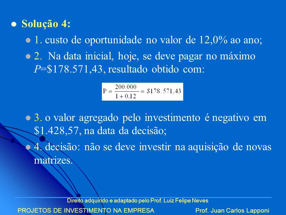Direito adquirido e adaptado pelo Prof. Luiz Felipe Neves PROJETOS DE INVESTIMENTO NA EMPRESAProf. Juan Carlos Lapponi Solução 4: 1. custo de oportuni