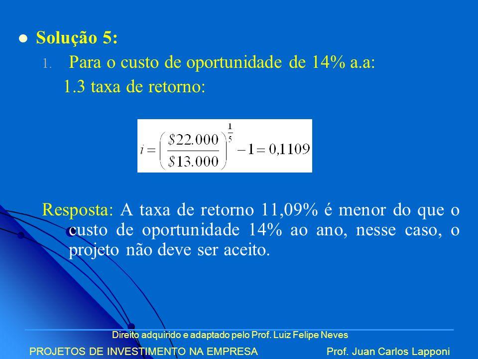 Direito adquirido e adaptado pelo Prof. Luiz Felipe Neves PROJETOS DE INVESTIMENTO NA EMPRESAProf. Juan Carlos Lapponi Solução 5: 1. Para o custo de o