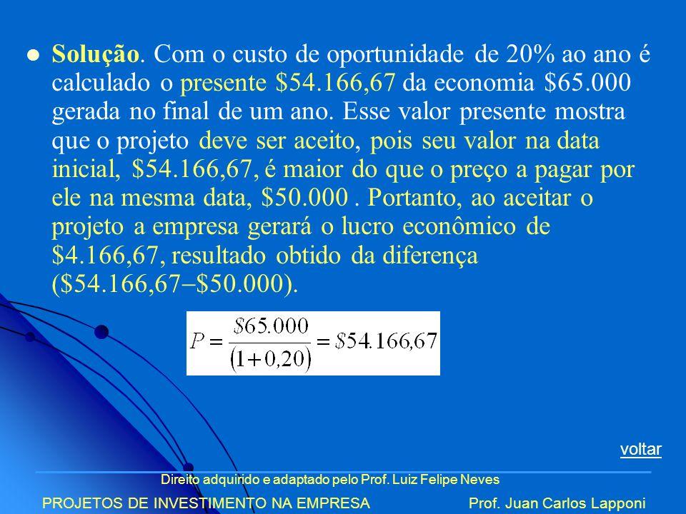 Direito adquirido e adaptado pelo Prof. Luiz Felipe Neves PROJETOS DE INVESTIMENTO NA EMPRESAProf. Juan Carlos Lapponi Solução. Com o custo de oportun