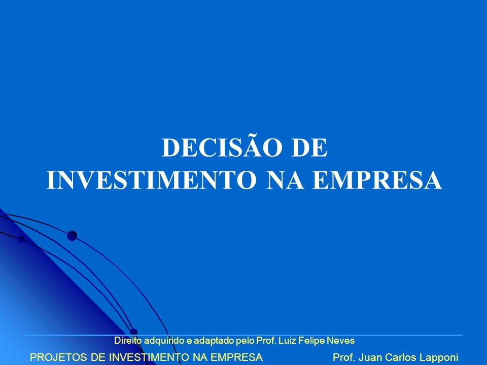 Direito adquirido e adaptado pelo Prof. Luiz Felipe Neves PROJETOS DE INVESTIMENTO NA EMPRESAProf. Juan Carlos Lapponi DECISÃO DE INVESTIMENTO NA EMPR