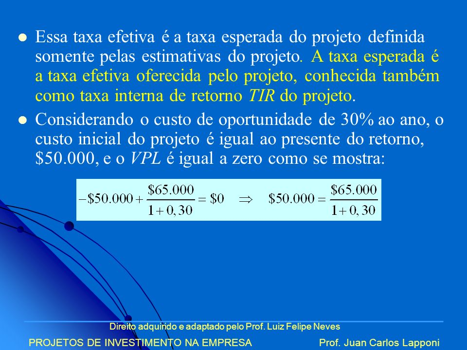 Direito adquirido e adaptado pelo Prof. Luiz Felipe Neves PROJETOS DE INVESTIMENTO NA EMPRESAProf. Juan Carlos Lapponi Essa taxa efetiva é a taxa espe
