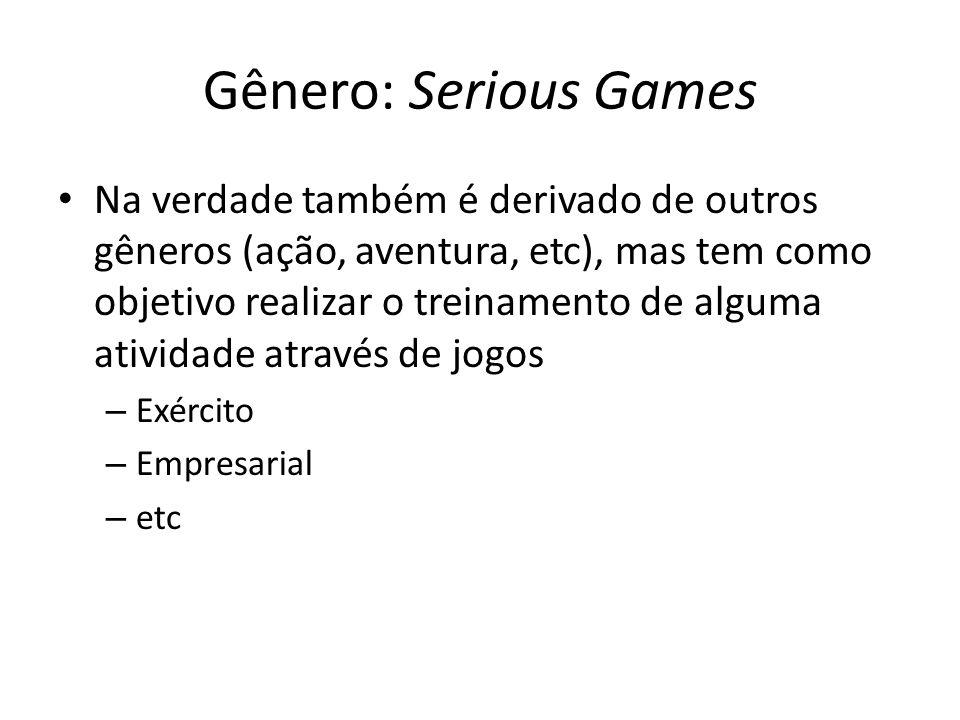Gênero: Serious Games Na verdade também é derivado de outros gêneros (ação, aventura, etc), mas tem como objetivo realizar o treinamento de alguma atividade através de jogos – Exército – Empresarial – etc