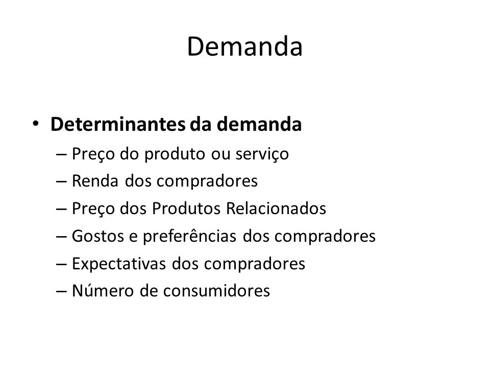 Demanda Determinantes da demanda – Preço do produto ou serviço – Renda dos compradores – Preço dos Produtos Relacionados – Gostos e preferências dos c
