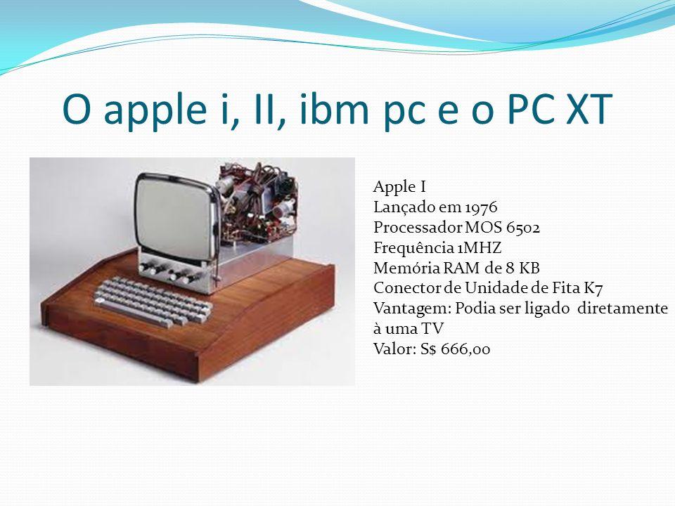 O apple i, II, ibm pc e o PC XT Apple I Lançado em 1976 Processador MOS 6502 Frequência 1MHZ Memória RAM de 8 KB Conector de Unidade de Fita K7 Vantag