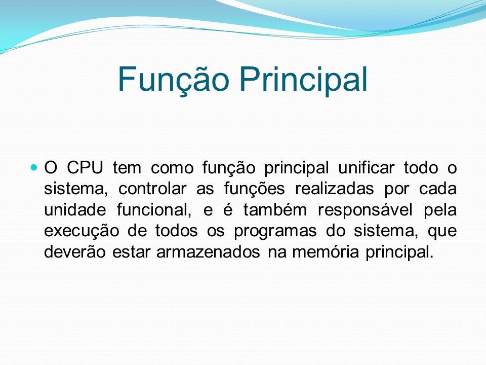 Função Principal O CPU tem como função principal unificar todo o sistema, controlar as funções realizadas por cada unidade funcional, e é também respo