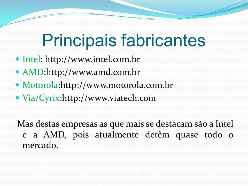 Principais fabricantes Intel: http://www.intel.com.br AMD:http://www.amd.com.br Motorola:http://www.motorola.com.br Via/Cyrix:http://www.viatech.com M