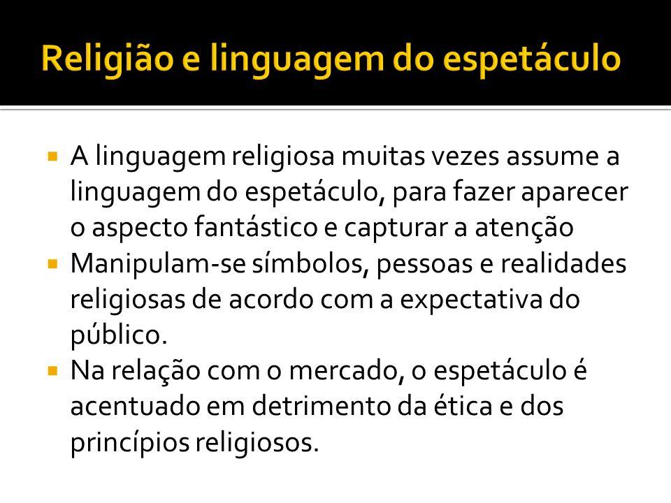 A linguagem religiosa muitas vezes assume a linguagem do espetáculo, para fazer aparecer o aspecto fantástico e capturar a atenção Manipulam-se símbolos, pessoas e realidades religiosas de acordo com a expectativa do público.