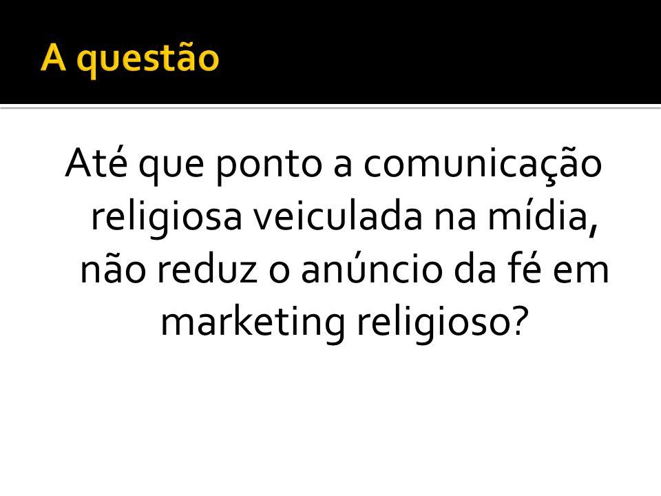 Até que ponto a comunicação religiosa veiculada na mídia, não reduz o anúncio da fé em marketing religioso?