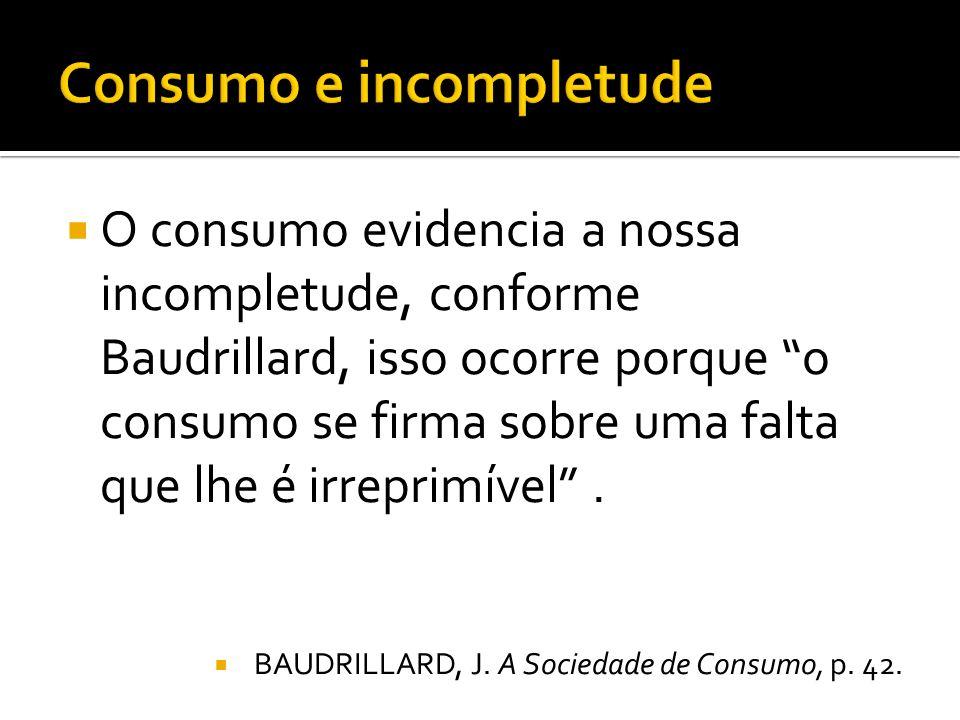 O consumo evidencia a nossa incompletude, conforme Baudrillard, isso ocorre porque o consumo se firma sobre uma falta que lhe é irreprimível.