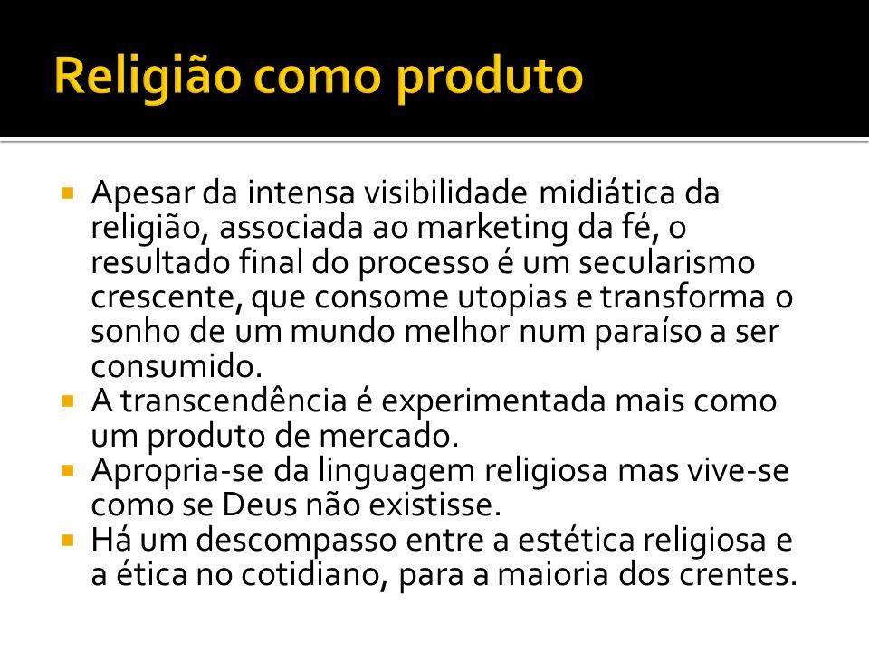 Apesar da intensa visibilidade midiática da religião, associada ao marketing da fé, o resultado final do processo é um secularismo crescente, que consome utopias e transforma o sonho de um mundo melhor num paraíso a ser consumido.