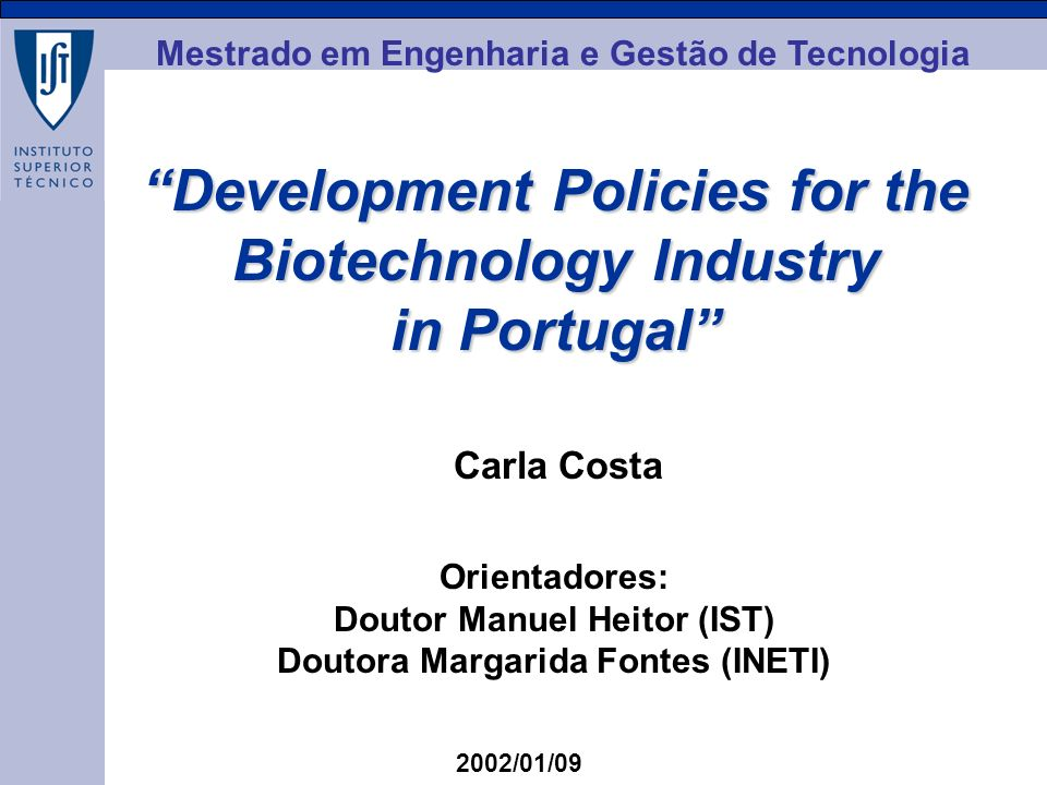 MEGT Development Policies for the Biotechnology Industry in Portugal Carla Costa 2002/01/09 Orientadores: Doutor Manuel Heitor (IST) Doutora Margarida