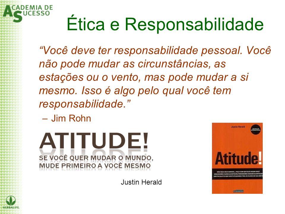 Ética e Responsabilidade Você deve ter responsabilidade pessoal. Você não pode mudar as circunstâncias, as estações ou o vento, mas pode mudar a si me