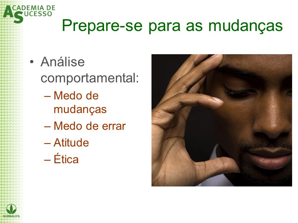 Prepare-se para as mudanças Análise comportamental: –Medo de mudanças –Medo de errar –Atitude –Ética