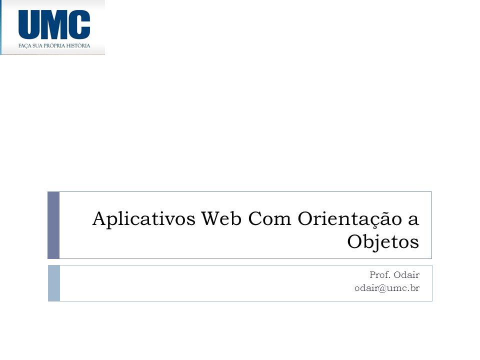 Aplicativos Web Com Orientação a Objetos Prof. Odair odair@umc.br