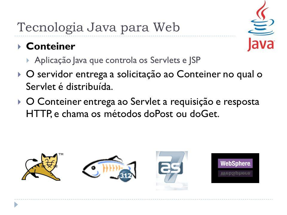 Tecnologia Java para Web Conteiner Aplicação Java que controla os Servlets e JSP O servidor entrega a solicitação ao Conteiner no qual o Servlet é dis