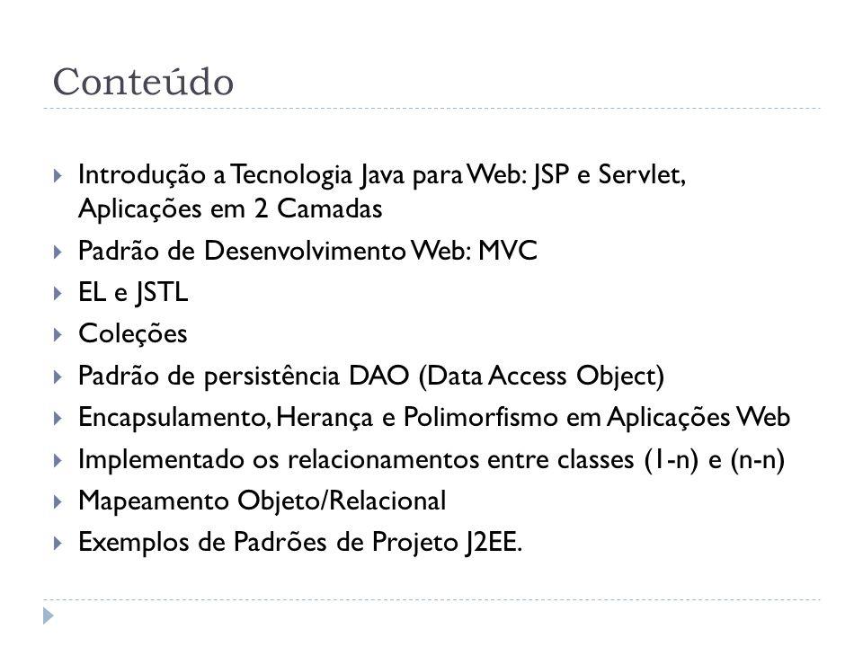 Conteúdo Introdução a Tecnologia Java para Web: JSP e Servlet, Aplicações em 2 Camadas Padrão de Desenvolvimento Web: MVC EL e JSTL Coleções Padrão de