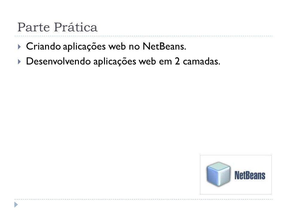 Parte Prática Criando aplicações web no NetBeans. Desenvolvendo aplicações web em 2 camadas.
