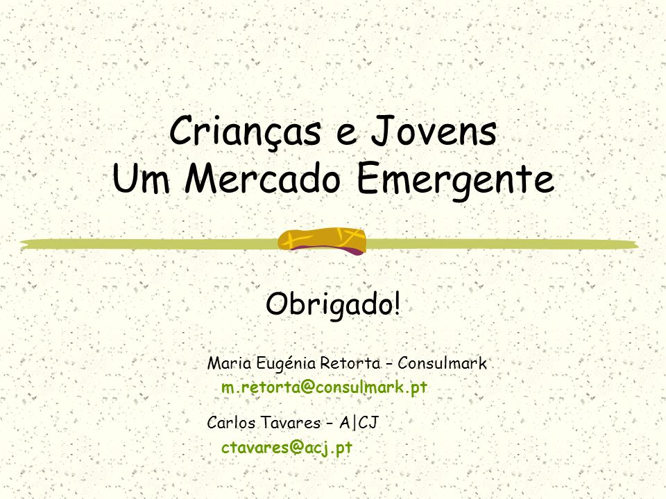 Crianças e Jovens Um Mercado Emergente Obrigado! Maria Eugénia Retorta – Consulmark m.retorta@consulmark.pt Carlos Tavares – A|CJ ctavares@acj.pt